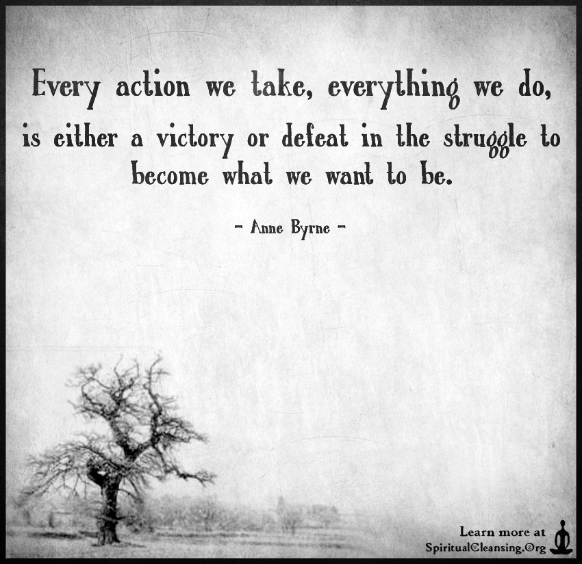 Every action we take, everything we do, is either a victory or defeat in the struggle