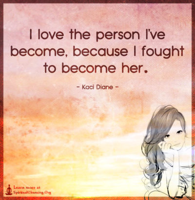 I love the person I've become, because I fought to become her.