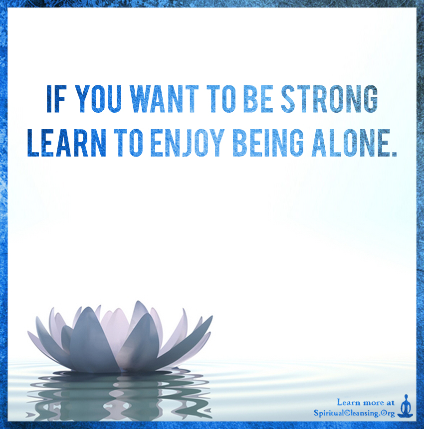 If you want to be STRONG learn to enjoy being alone.