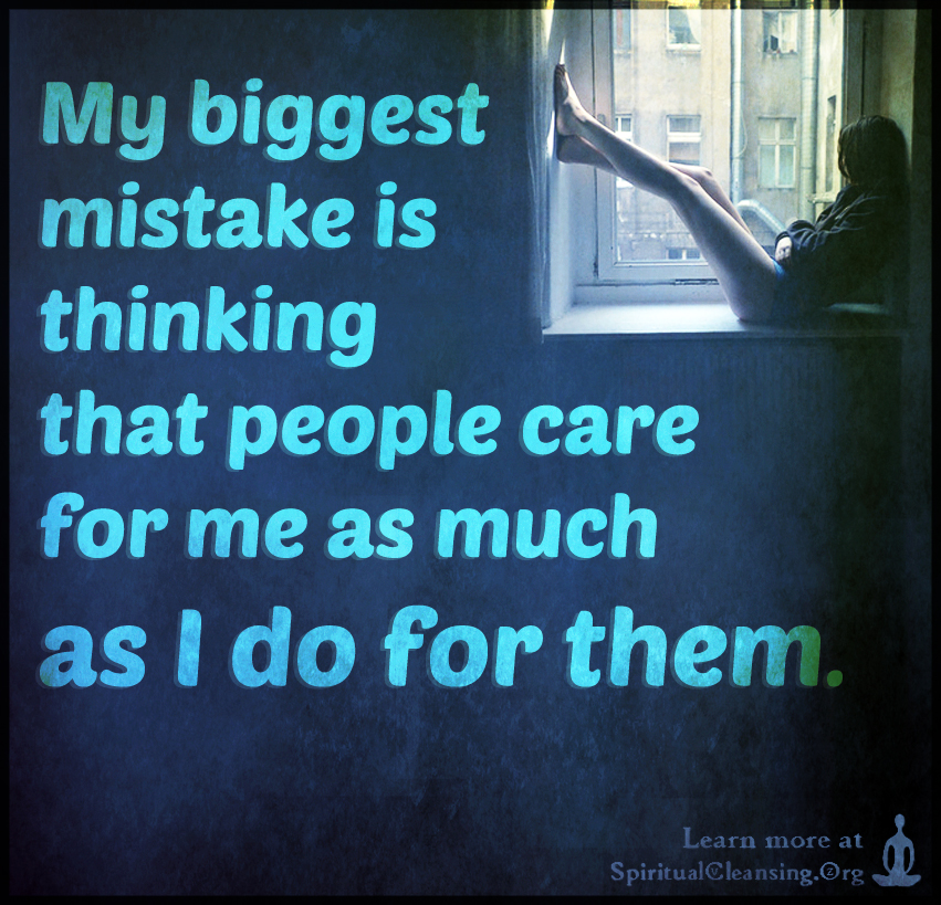 My biggest mistake is thinking that people care for me as much as i do for them.