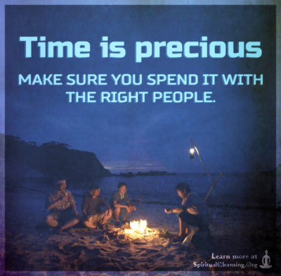Time is precious make sure you spend it with the right people.