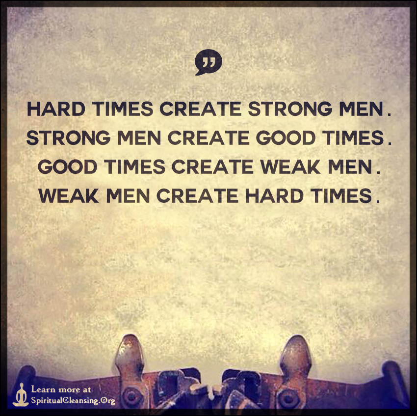 Hard times create strong men. Strong men create good times.