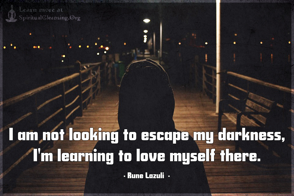 I am not looking to escape my darkness,I'm learning
