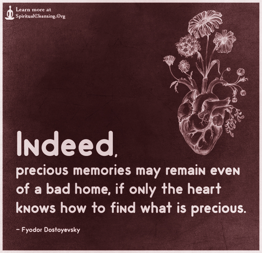 Indeed, precious memories may remain even of a bad home, if only the heart