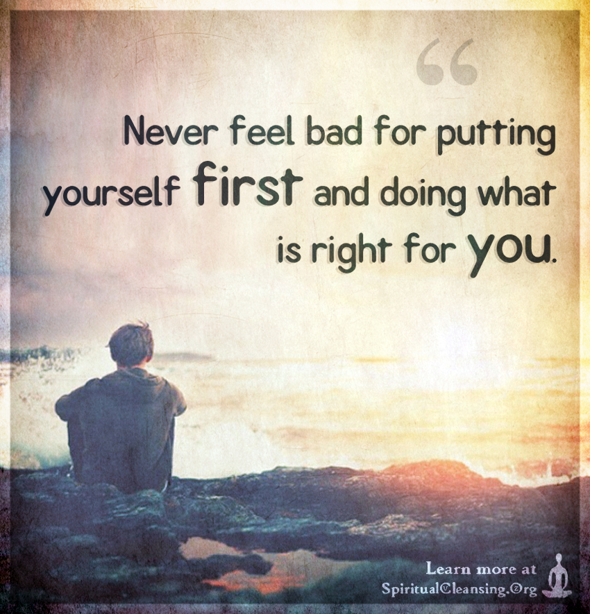 Never feel bad for putting yourself first and doing what is right for you.