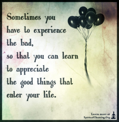Sometimes you have to experience the bad, so that you can