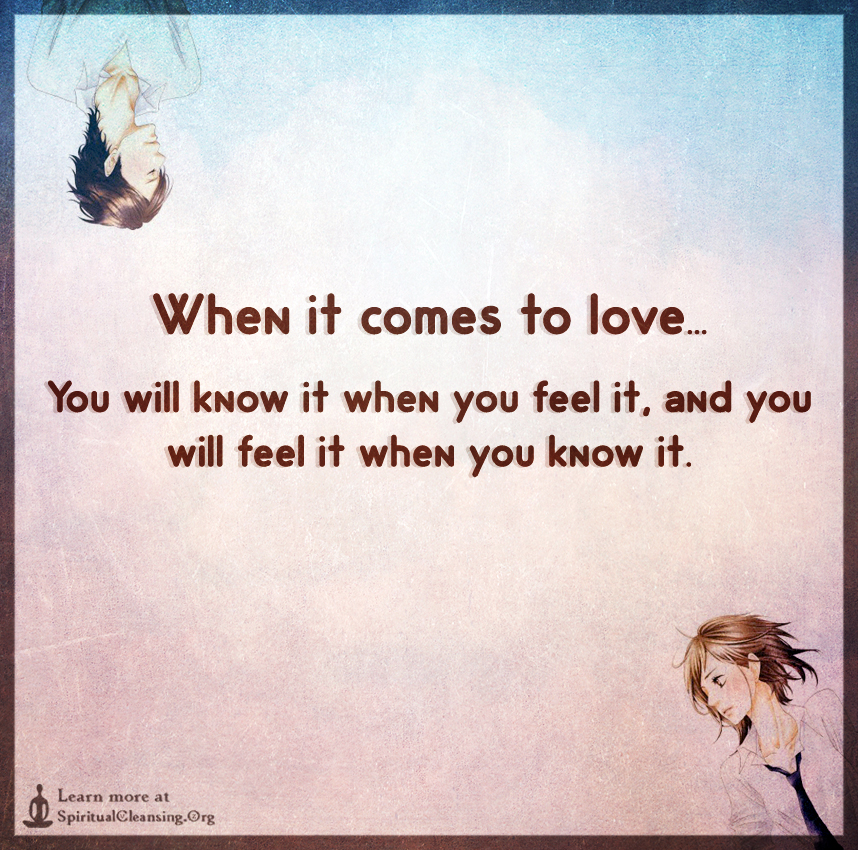 When it comes to love...You will know it when you feel it