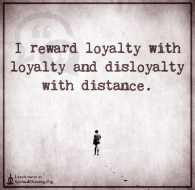 I reward loyalty with loyalty and disloyalty with distance.