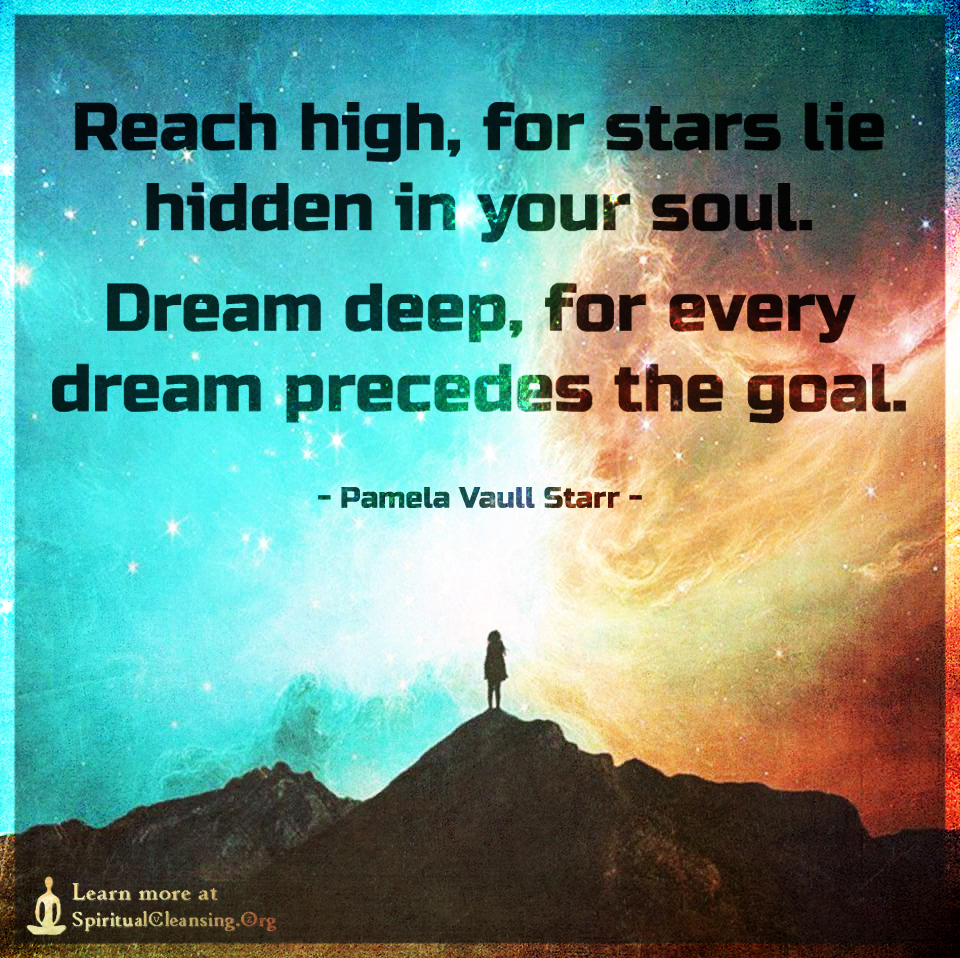 Reach high, for stars lie hidden in your soul.Dream
