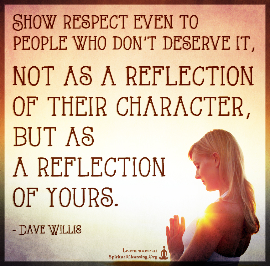 Show Respect Even To People Who Dont Deserve It Not As A