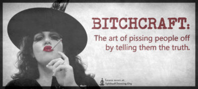 BITCHCRAFT - The art of pissing people off by telling them the truth.