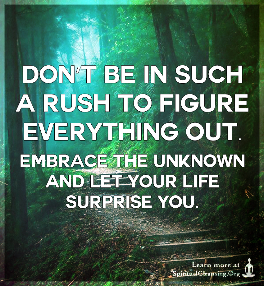 Don't be in such a rush to figure everything out. Embrace