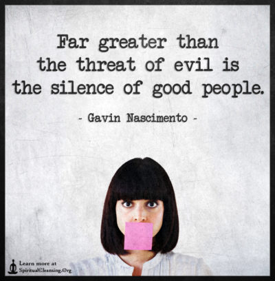 Far greater than the threat of evil is the silence of good people.