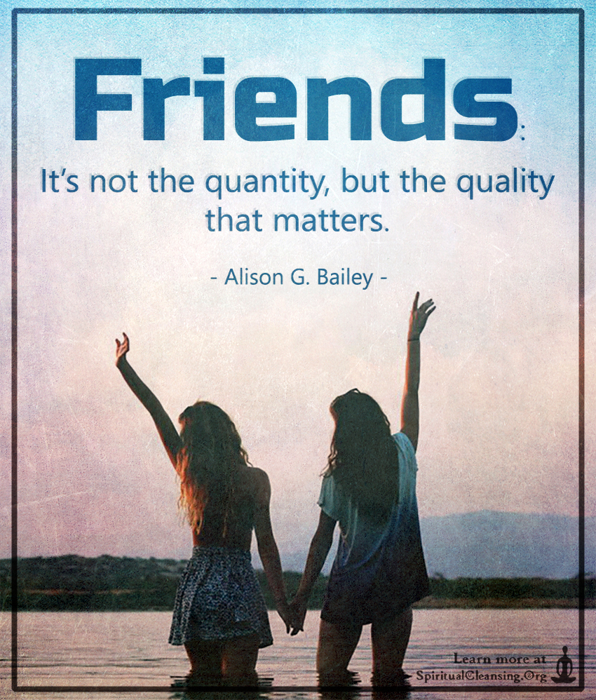 friends its not the quantity but the quality that matters