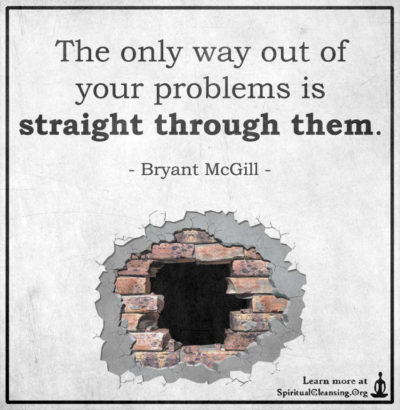The only way out of your problems is straight through them.