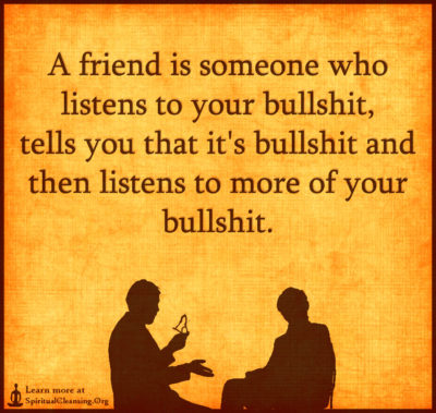 A friend is someone who listens to your bullshit, tells you that it's bullshit