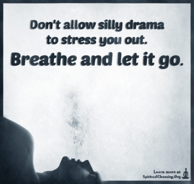 Don't allow silly drama to stress you out. Breathe and let it go.