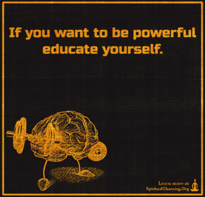 If you want to be powerful educate yourself.