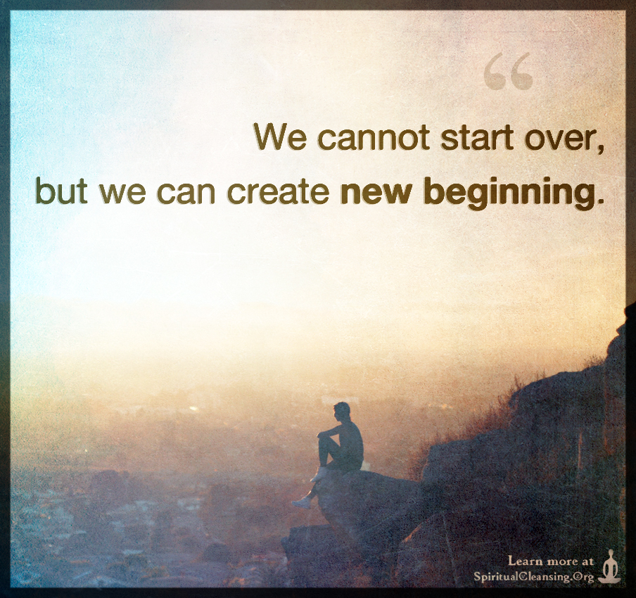 We cannot start over, but we can create new beginning.