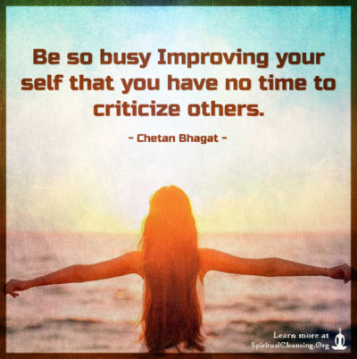 Be so busy Improving your self that you have no time to criticize others.