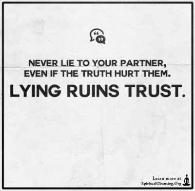 Never lie to your partner, even if the truth hurt them. Lying ruins trust.