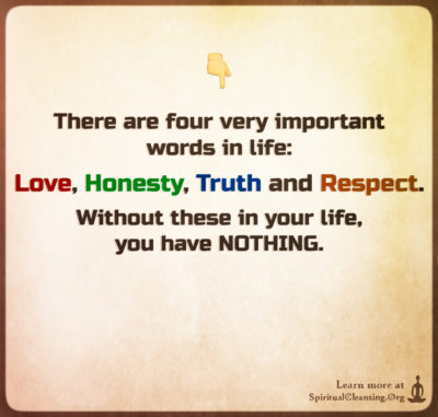 There are four very important words in life - Love, Honesty, Truth and Respect.