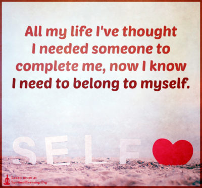 All my life I've thought I needed someone to complete me, now I know I need to belong to myself.