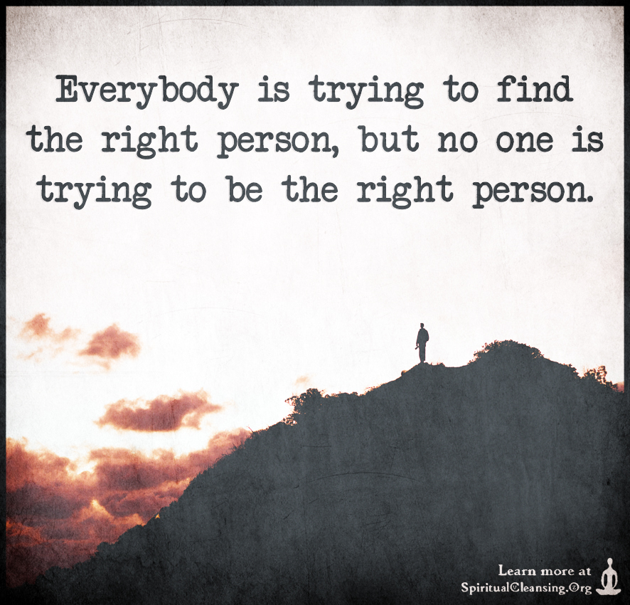 Everybody is trying to find the right person, but no one is trying to be the right person.