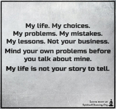 My life. My choices. My problems. My mistakes. My lessons. Not your business. Mind your own