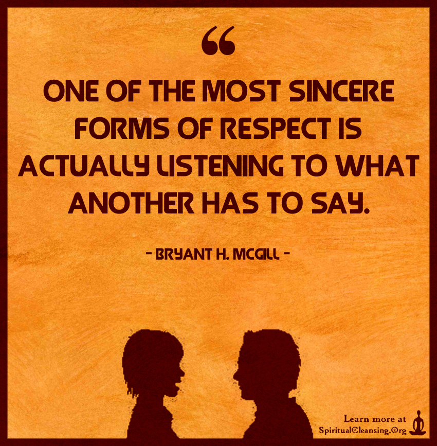 One of the most sincere forms of respect is actually listening to what another has to say.