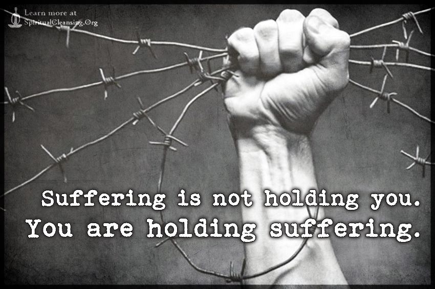 Suffering is not holding you. You are holding suffering.