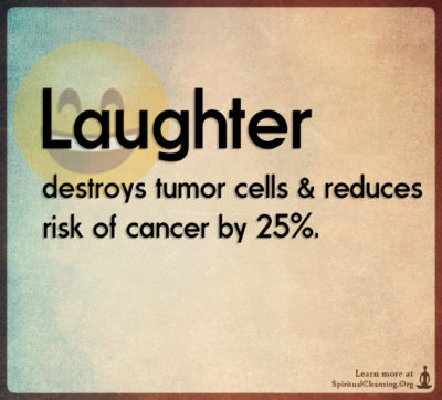 Laughter destroys tumor cells & reduces risk of cancer by 25%.
