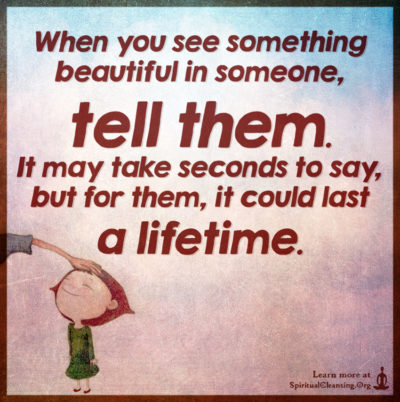 When you see something beautiful in someone, tell them. It may take