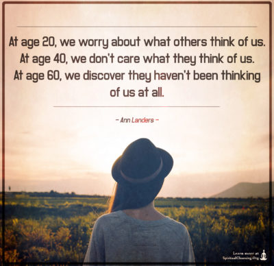 At age 20, we worry about what others think of us. At age 40, we don't