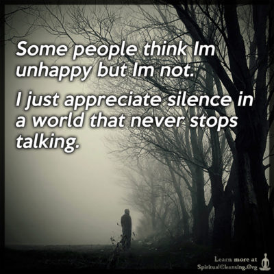 Some people think Im unhappy but Im not. I just appreciate silence in a world that never stops talking.