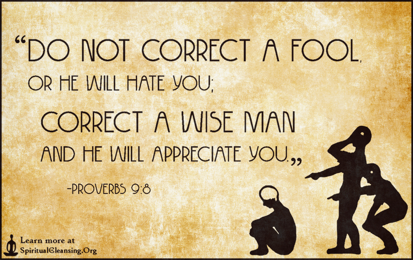 Do not correct a fool, or he will hate you; correct a wise man and he will  appreciate you – SpiritualCleansing.Org - Love, Wisdom, Inspirational Quotes  & Images