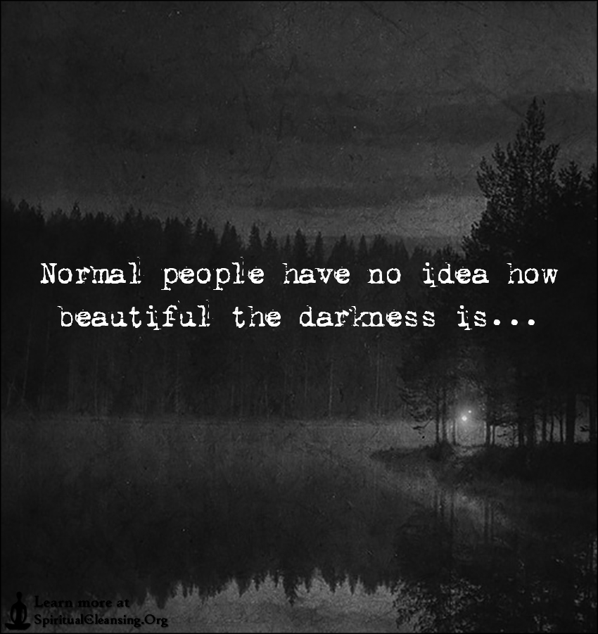 Normal People Have No Idea How Beautiful The Darkness Is