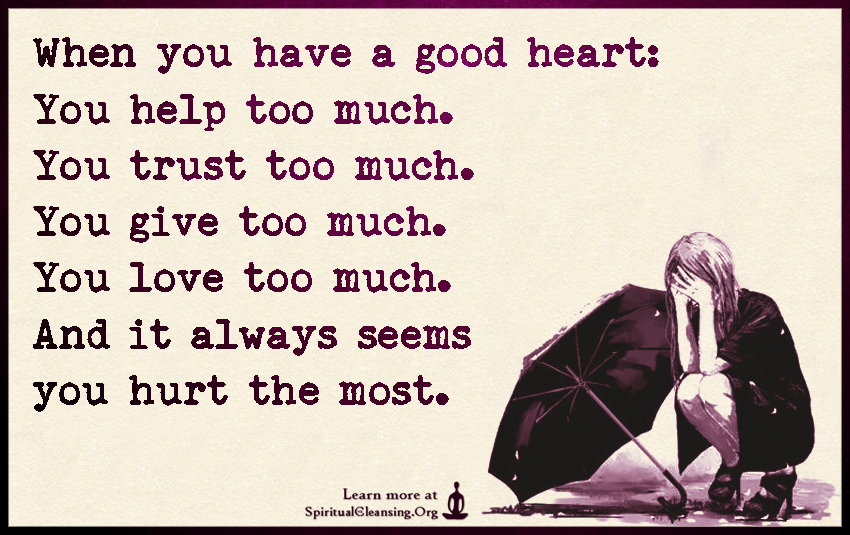 When you have a good heart: You help too much. You trust too ...