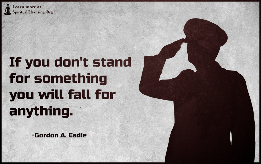 If You Dont Stand For Something You Will Fall For Anything