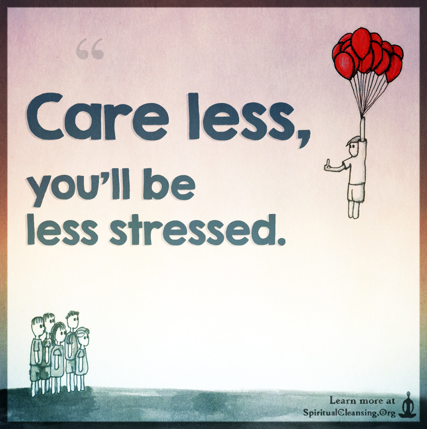 Care Less Youll Be Less Stressed Spiritualcleansingorg Love