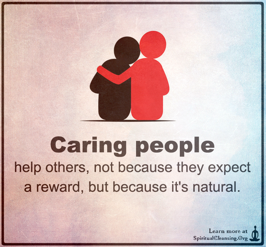 Caring people help others, not because they expect a reward ...