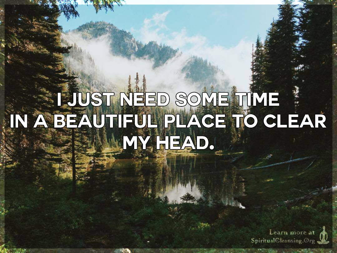 I Just Need Some Time In A Beautiful Place To Clear My Head